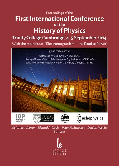 Proceedings of the First International Conference on the History of Physics—Trinity College Cambridge, 4–5 September 2014